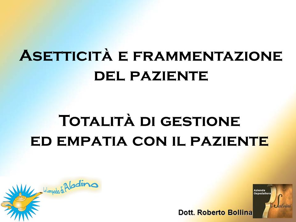 Dott. Roberto Bollina Asetticità e frammentazione del paziente Totalità di gestione ed empatia con il paziente
