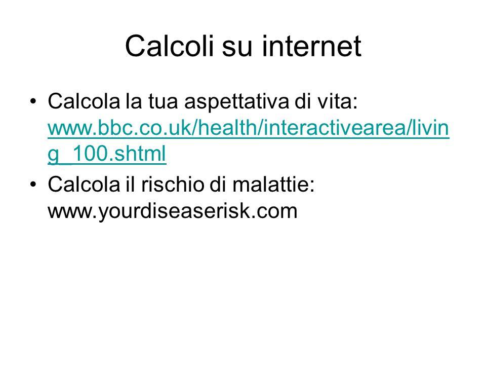 Calcoli su internet Calcola la tua aspettativa di vita: www.bbc.co.uk/health/interactivearea/livin g_100.shtml www.bbc.co.uk/health/interactivearea/livin g_100.shtml Calcola il rischio di malattie: www.yourdiseaserisk.com