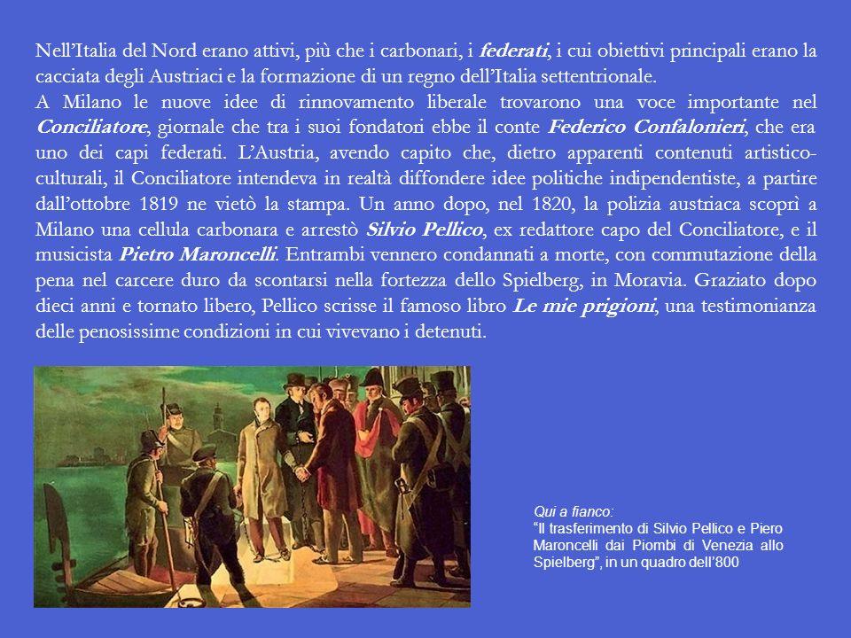 NellItalia del Nord erano attivi, più che i carbonari, i federati, i cui obiettivi principali erano la cacciata degli Austriaci e la formazione di un regno dellItalia settentrionale.