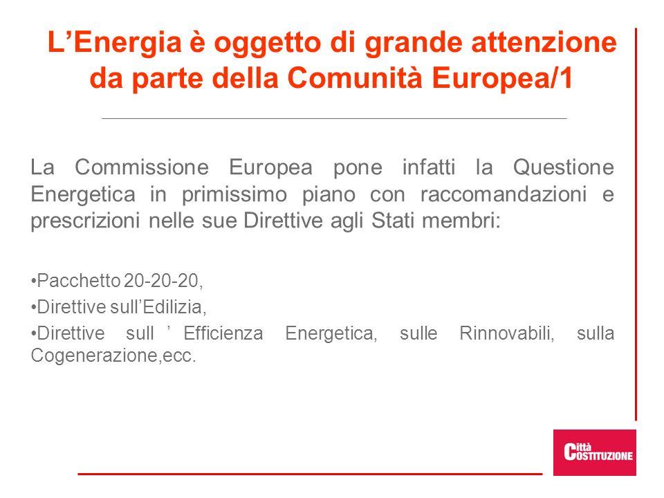 LEnergia è oggetto di grande attenzione da parte della Comunità Europea/1 La Commissione Europea pone infatti la Questione Energetica in primissimo piano con raccomandazioni e prescrizioni nelle sue Direttive agli Stati membri: Pacchetto 20-20-20, Direttive sullEdilizia, Direttive sullEfficienza Energetica, sulle Rinnovabili, sulla Cogenerazione,ecc.