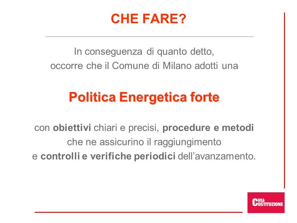 CHE FARE? In conseguenza di quanto detto, occorre che il Comune di Milano adotti una Politica Energetica forte con obiettivi chiari e precisi, procedu
