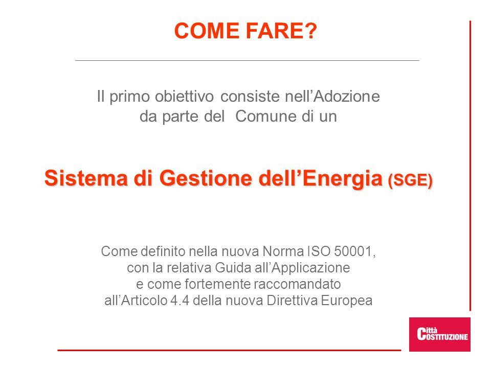 Il primo obiettivo consiste nellAdozione da parte del Comune di un Sistema di Gestione dellEnergia (SGE) Come definito nella nuova Norma ISO 50001, con la relativa Guida allApplicazione e come fortemente raccomandato allArticolo 4.4 della nuova Direttiva Europea COME FARE?