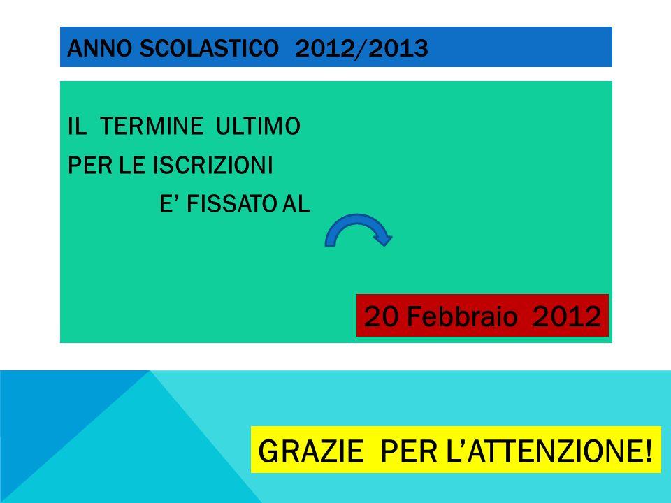 ANNO SCOLASTICO 2012/2013 IL TERMINE ULTIMO PER LE ISCRIZIONI E FISSATO AL 20 Febbraio 2012 GRAZIE PER LATTENZIONE!