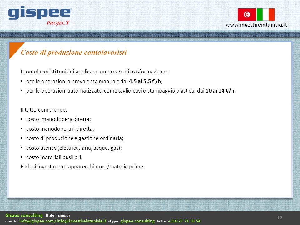 Gispee consulting Italy-Tunisia mail to: info@gispee.com / info@investireintunisia.it skype: gispee.consulting tel tn: +216.27 71 50 54 www.investireintunisia.it I contolavoristi tunisini applicano un prezzo di trasformazione: per le operazioni a prevalenza manuale dai 4.5 ai 5.5 /h; per le operazioni automatizzate, come taglio cavi o stampaggio plastica, dai 10 ai 14 /h.