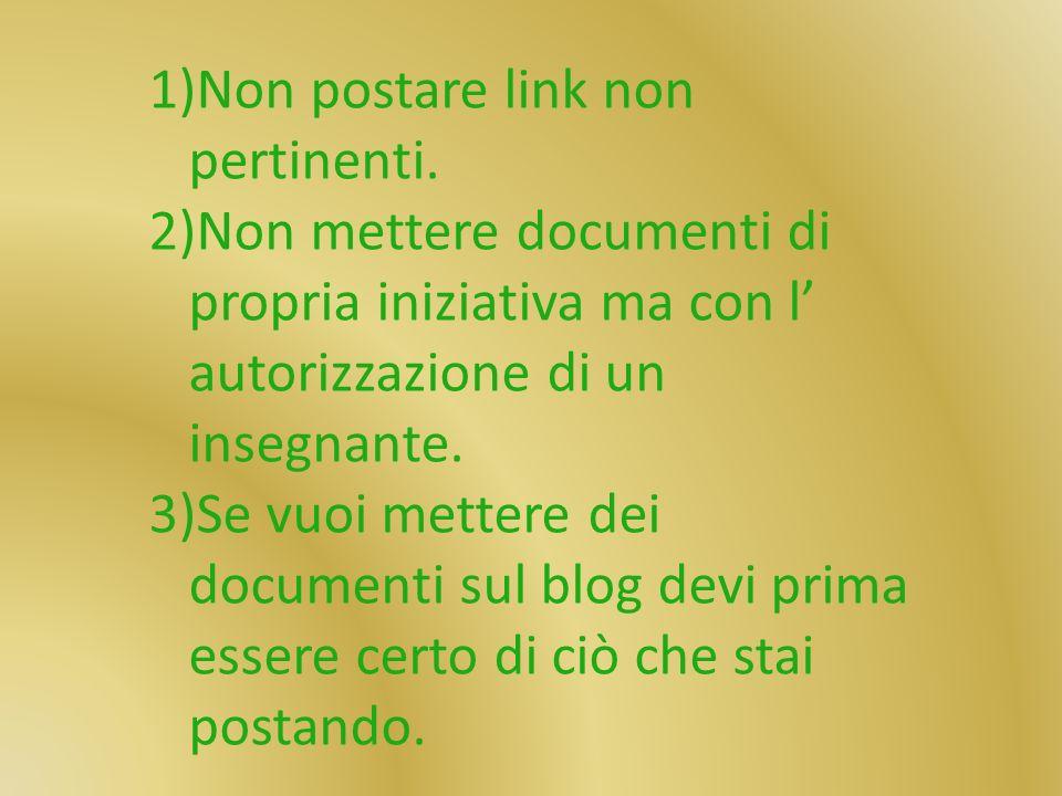 1)Non postare link non pertinenti. 2)Non mettere documenti di propria iniziativa ma con l autorizzazione di un insegnante. 3)Se vuoi mettere dei docum