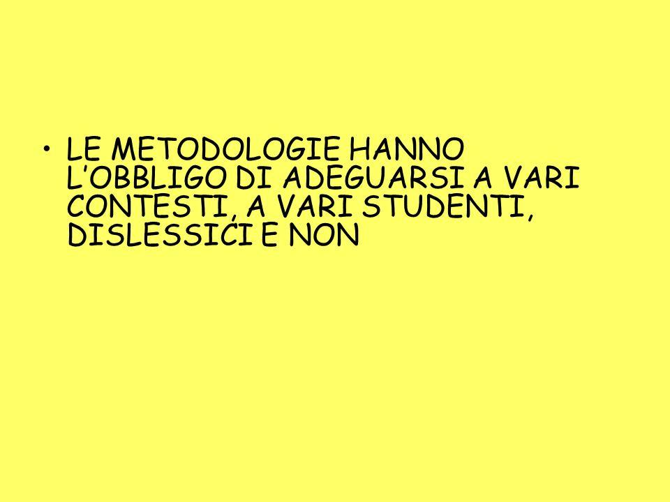 LE METODOLOGIE HANNO LOBBLIGO DI ADEGUARSI A VARI CONTESTI, A VARI STUDENTI, DISLESSICI E NON