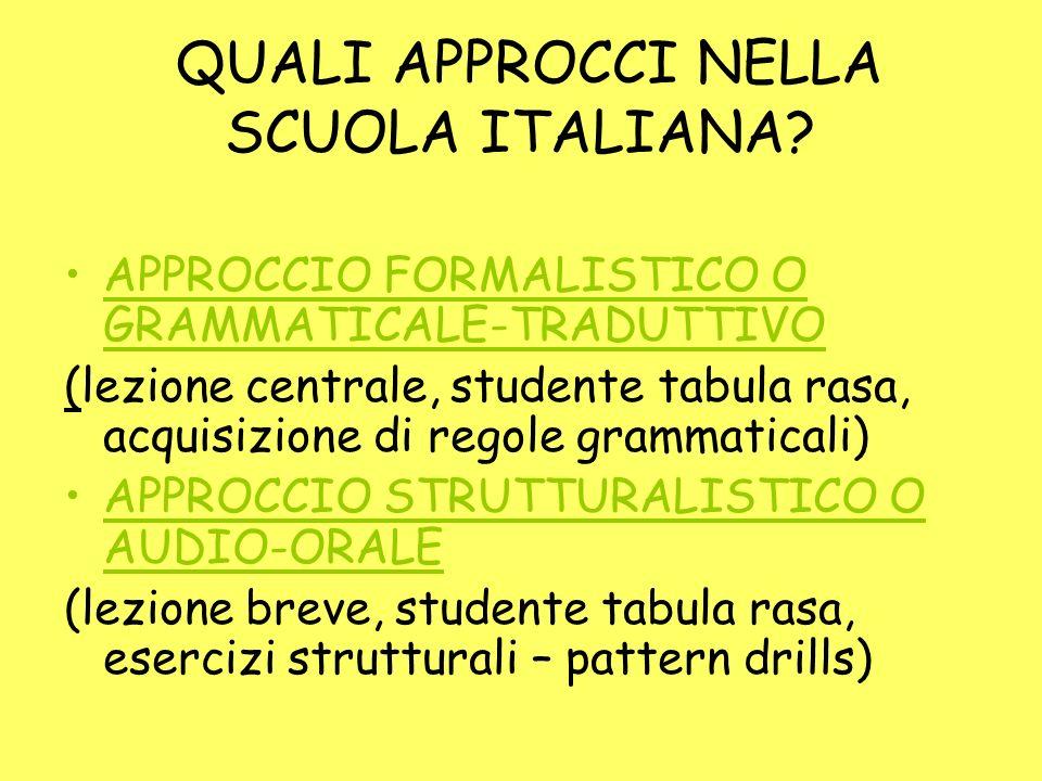 QUALI APPROCCI NELLA SCUOLA ITALIANA? APPROCCIO FORMALISTICO O GRAMMATICALE-TRADUTTIVO (lezione centrale, studente tabula rasa, acquisizione di regole
