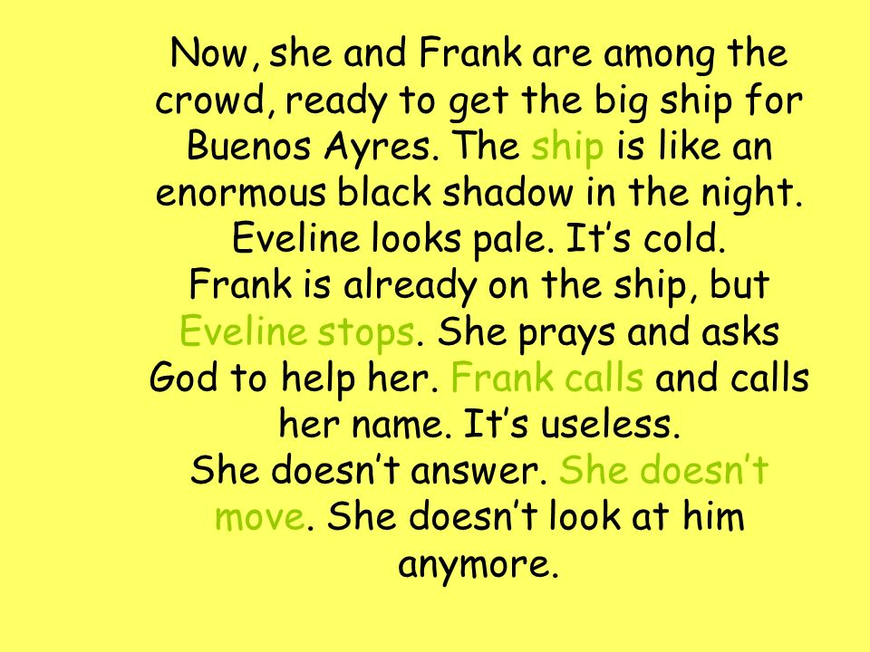 Now, she and Frank are among the crowd, ready to get the big ship for Buenos Ayres. The ship is like an enormous black shadow in the night. Eveline lo