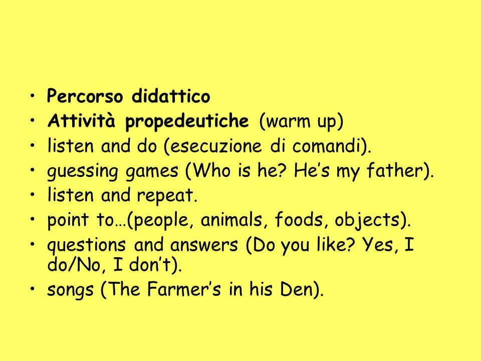 Percorso didattico Attività propedeutiche (warm up) listen and do (esecuzione di comandi). guessing games (Who is he? Hes my father). listen and repea