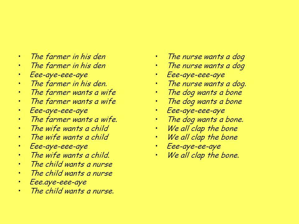 The farmer in his den Eee-aye-eee-aye The farmer in his den. The farmer wants a wife Eee-aye-eee-aye The farmer wants a wife. The wife wants a child E