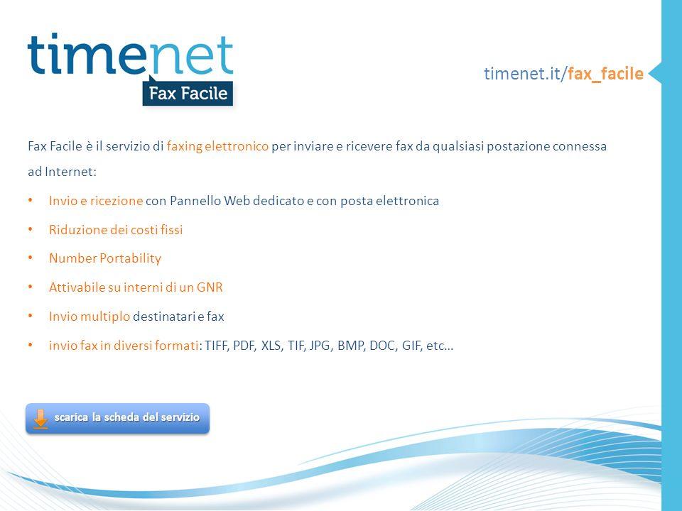 timenet.it/fax_facile Fax Facile è il servizio di faxing elettronico per inviare e ricevere fax da qualsiasi postazione connessa ad Internet: Invio e ricezione con Pannello Web dedicato e con posta elettronica Riduzione dei costi fissi Number Portability Attivabile su interni di un GNR Invio multiplo destinatari e fax invio fax in diversi formati: TIFF, PDF, XLS, TIF, JPG, BMP, DOC, GIF, etc… scarica la scheda del servizio scarica la scheda del servizio