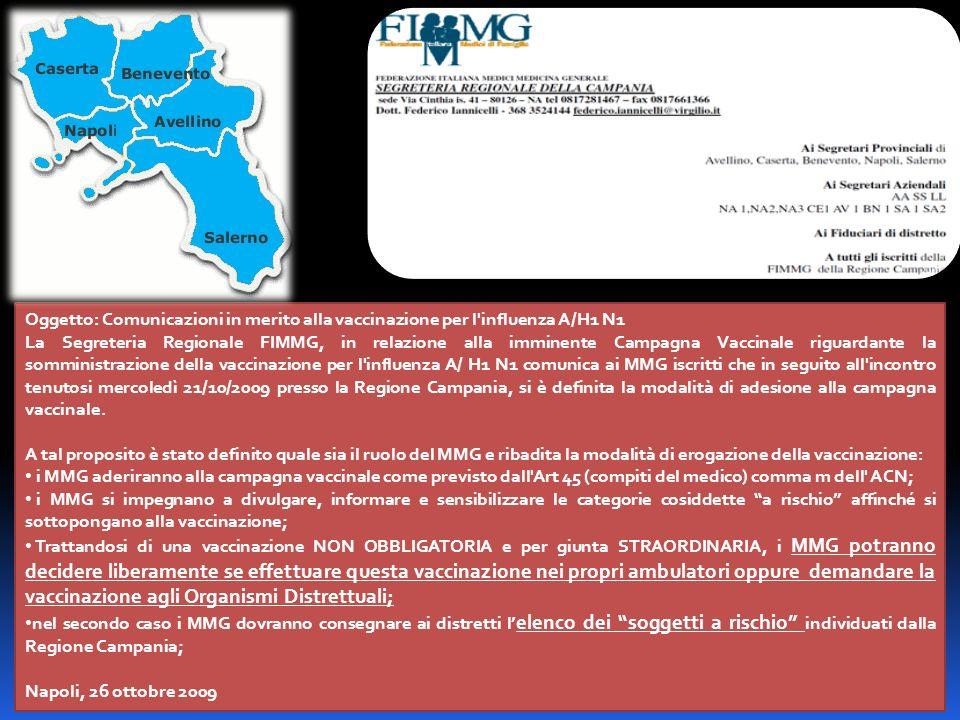 Oggetto: Comunicazioni in merito alla vaccinazione per l influenza A/H1 N1 La Segreteria Regionale FIMMG, in relazione alla imminente Campagna Vaccinale riguardante la somministrazione della vaccinazione per l influenza A/ H1 N1 comunica ai MMG iscritti che in seguito all incontro tenutosi mercoledì 21/10/2009 presso la Regione Campania, si è definita la modalità di adesione alla campagna vaccinale.