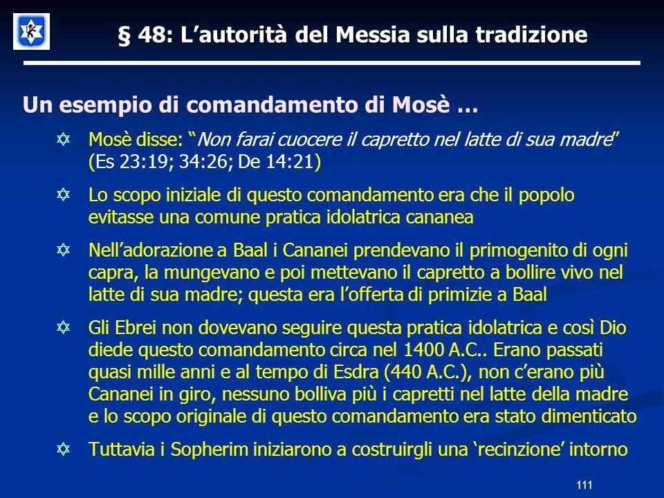 § 48: Lautorità del Messia sulla tradizione Un esempio di comandamento di Mosè … Mosè disse: Non farai cuocere il capretto nel latte di sua madre (Es
