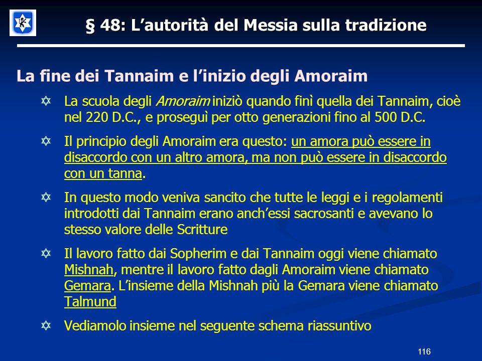 § 48: Lautorità del Messia sulla tradizione La fine dei Tannaim e linizio degli Amoraim La scuola degli Amoraim iniziò quando finì quella dei Tannaim,