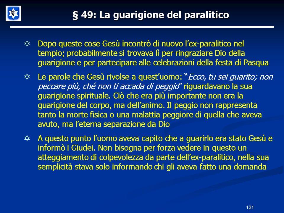 § 49: La guarigione del paralitico Dopo queste cose Gesù incontrò di nuovo lex-paralitico nel tempio; probabilmente si trovava lì per ringraziare Dio