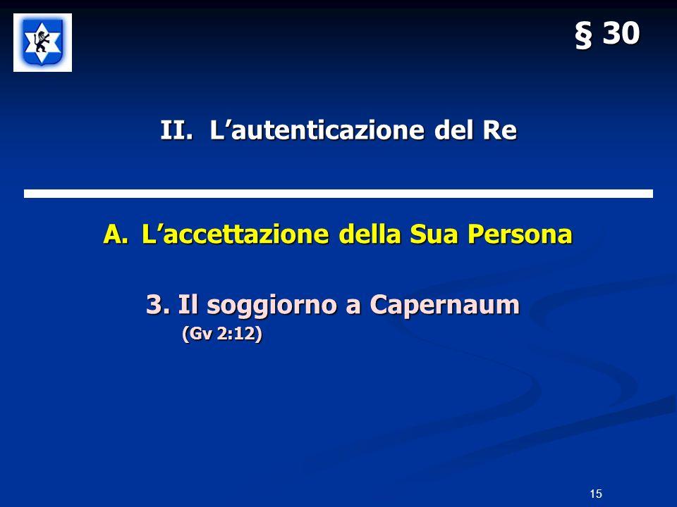 II. Lautenticazione del Re A.Laccettazione della Sua Persona 3. Il soggiorno a Capernaum 3. Il soggiorno a Capernaum (Gv 2:12) § 30 15