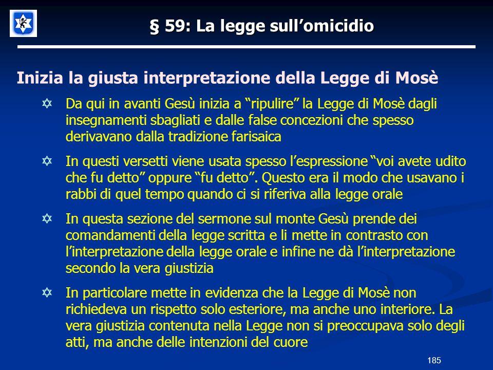 § 59: La legge sullomicidio Inizia la giusta interpretazione della Legge di Mosè Da qui in avanti Gesù inizia a ripulire la Legge di Mosè dagli insegn