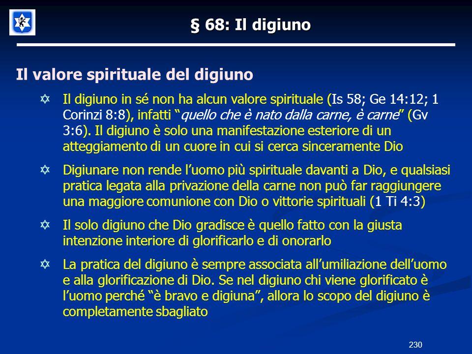 § 68: Il digiuno Il valore spirituale del digiuno Il digiuno in sé non ha alcun valore spirituale (Is 58; Ge 14:12; 1 Corinzi 8:8), infatti quello che