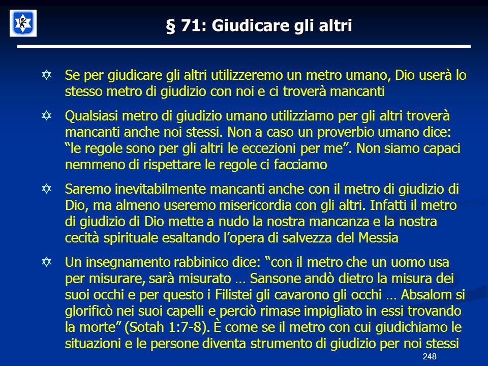 § 71: Giudicare gli altri Se per giudicare gli altri utilizzeremo un metro umano, Dio userà lo stesso metro di giudizio con noi e ci troverà mancanti
