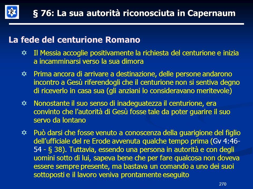 § 76: La sua autorità riconosciuta in Capernaum La fede del centurione Romano Il Messia accoglie positivamente la richiesta del centurione e inizia a