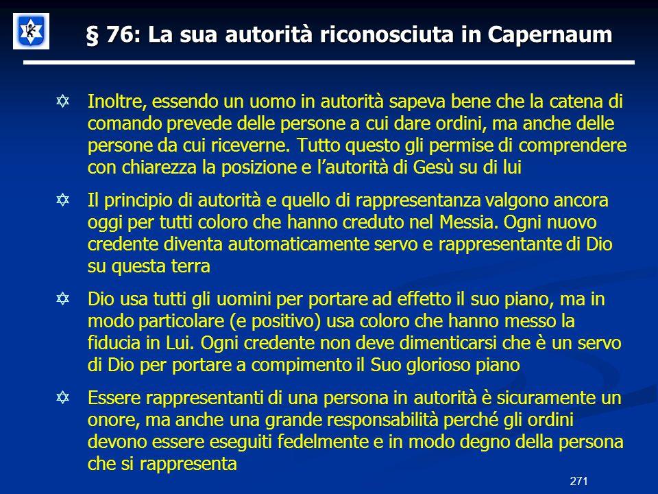 § 76: La sua autorità riconosciuta in Capernaum Inoltre, essendo un uomo in autorità sapeva bene che la catena di comando prevede delle persone a cui