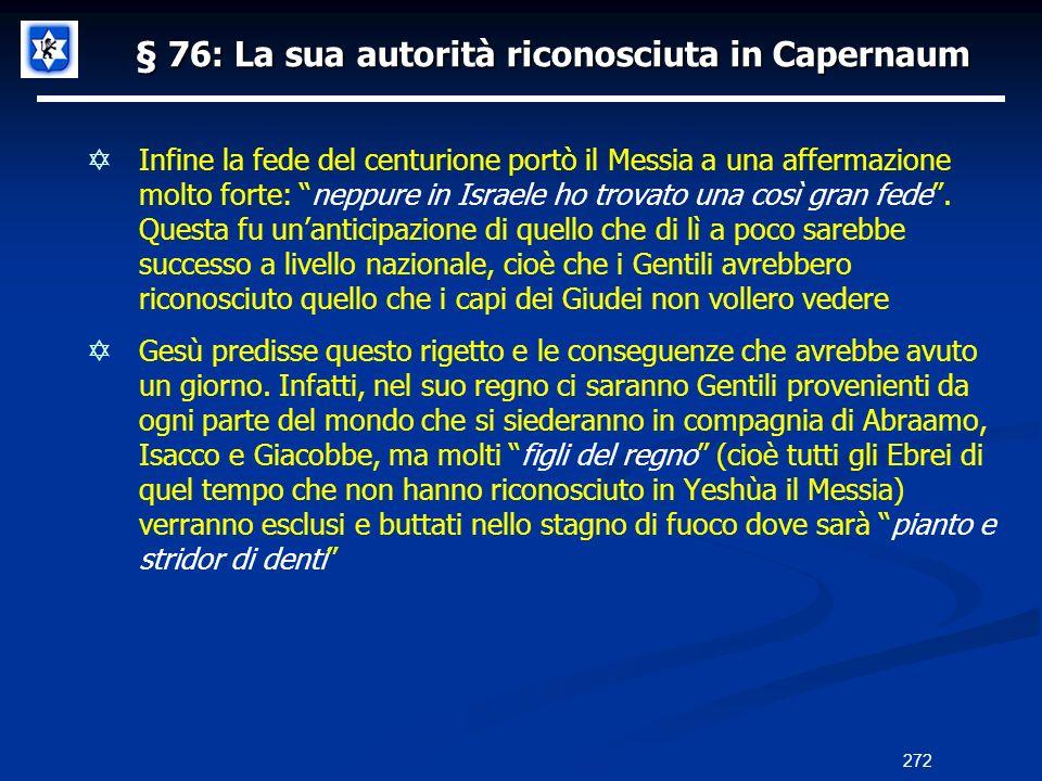 § 76: La sua autorità riconosciuta in Capernaum Infine la fede del centurione portò il Messia a una affermazione molto forte: neppure in Israele ho tr