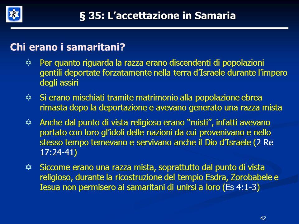 § 35: Laccettazione in Samaria Chi erano i samaritani? Per quanto riguarda la razza erano discendenti di popolazioni gentili deportate forzatamente ne