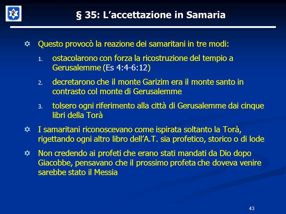 § 35: Laccettazione in Samaria Questo provocò la reazione dei samaritani in tre modi: 1. ostacolarono con forza la ricostruzione del tempio a Gerusale