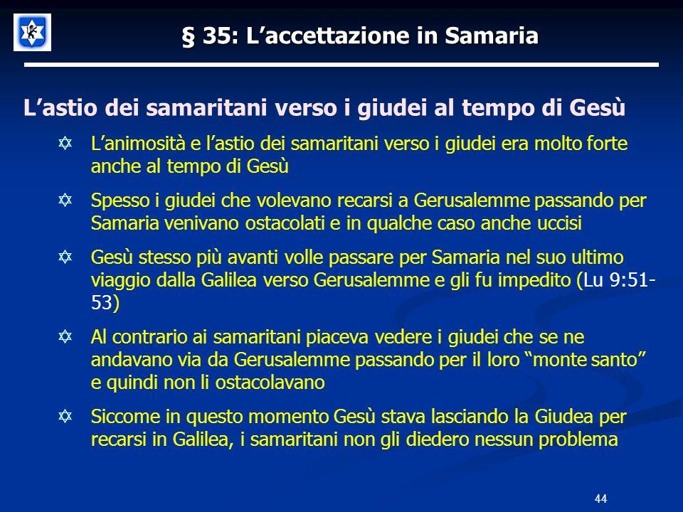 § 35: Laccettazione in Samaria Lastio dei samaritani verso i giudei al tempo di Gesù Lanimosità e lastio dei samaritani verso i giudei era molto forte