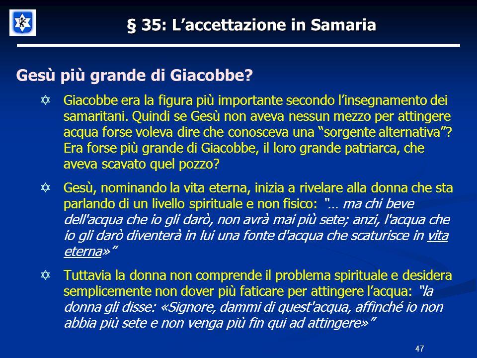 § 35: Laccettazione in Samaria Gesù più grande di Giacobbe? Giacobbe era la figura più importante secondo linsegnamento dei samaritani. Quindi se Gesù