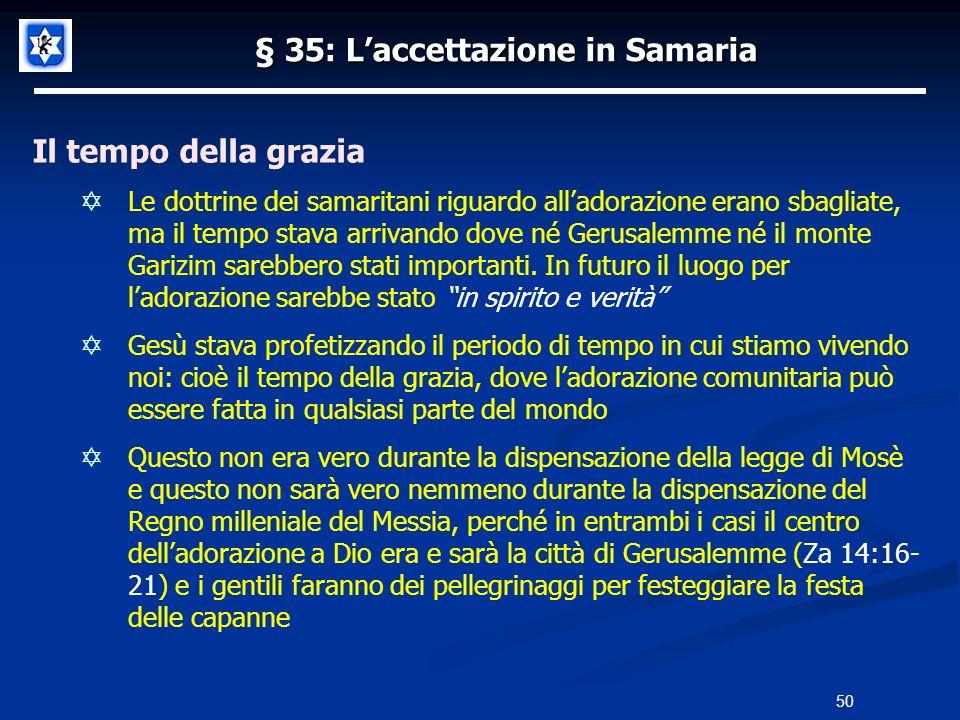 § 35: Laccettazione in Samaria Il tempo della grazia Le dottrine dei samaritani riguardo alladorazione erano sbagliate, ma il tempo stava arrivando do