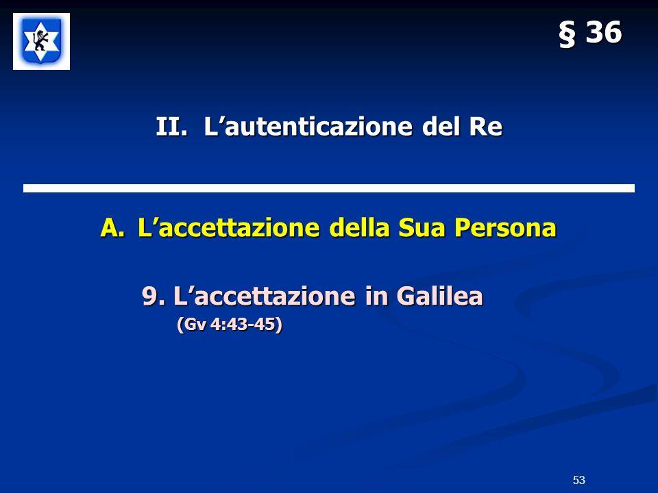 II. Lautenticazione del Re A.Laccettazione della Sua Persona 9. Laccettazione in Galilea 9. Laccettazione in Galilea (Gv 4:43-45) § 36 53