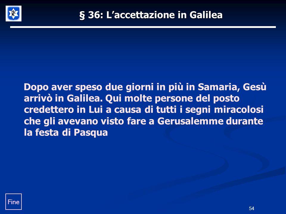 § 36: Laccettazione in Galilea Dopo aver speso due giorni in più in Samaria, Gesù arrivò in Galilea. Qui molte persone del posto credettero in Lui a c