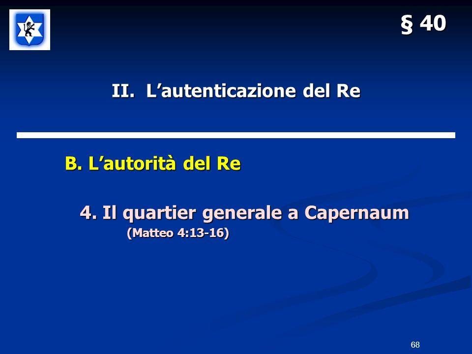 II. Lautenticazione del Re B. Lautorità del Re B. Lautorità del Re 4. Il quartier generale a Capernaum (Matteo 4:13-16) § 40 68
