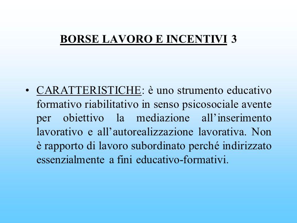 BORSE LAVORO E INCENTIVI 3 CARATTERISTICHE: è uno strumento educativo formativo riabilitativo in senso psicosociale avente per obiettivo la mediazione
