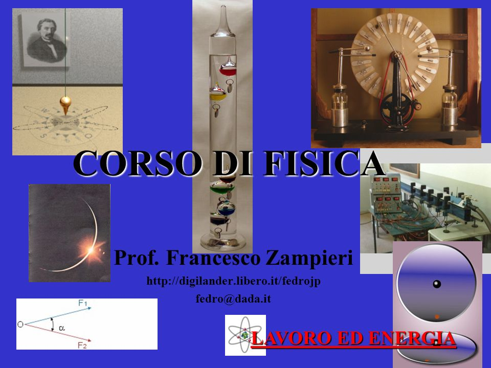 CORSO DI FISICA Prof. Francesco Zampieri http://digilander.libero.it/fedrojp fedro@dada.it LAVORO ED ENERGIA
