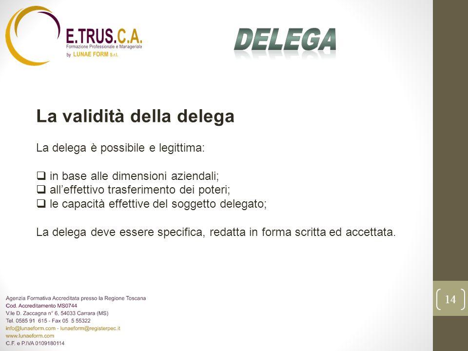 14 La validità della delega La delega è possibile e legittima: in base alle dimensioni aziendali; alleffettivo trasferimento dei poteri; le capacità e