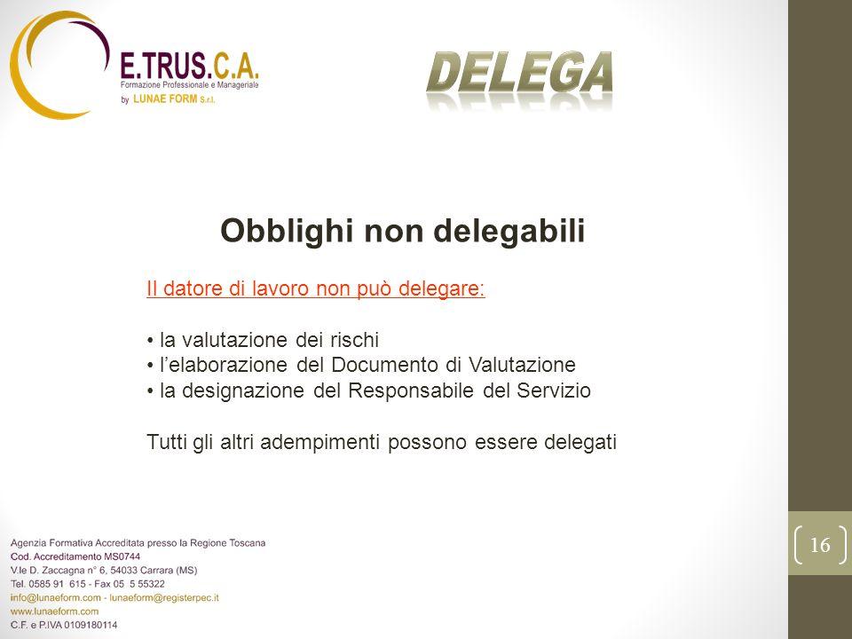 16 Obblighi non delegabili Il datore di lavoro non può delegare: la valutazione dei rischi lelaborazione del Documento di Valutazione la designazione