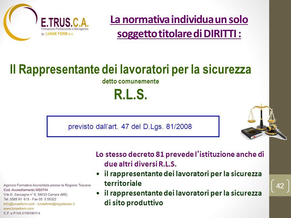 La normativa individua un solo soggetto titolare di DIRITTI : Il Rappresentante dei lavoratori per la sicurezza detto comunemente R.L.S. Lo stesso dec
