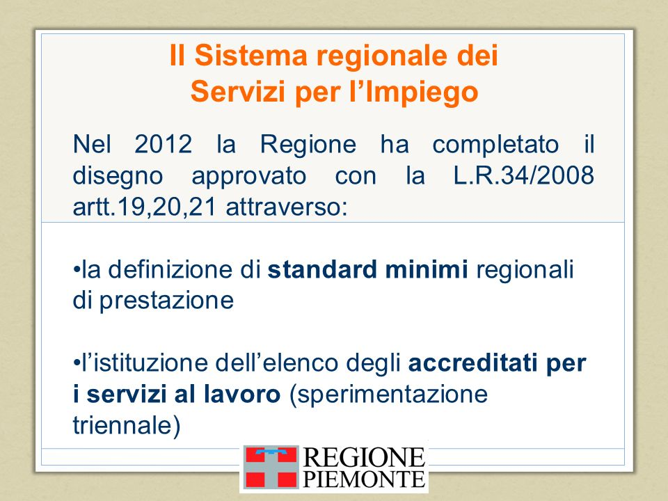 Il Sistema regionale dei Servizi per lImpiego Nel 2012 la Regione ha completato il disegno approvato con la L.R.34/2008 artt.19,20,21 attraverso: la d