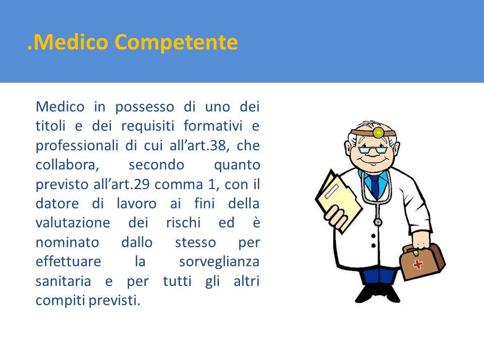 .Medico Competente Medico in possesso di uno dei titoli e dei requisiti formativi e professionali di cui allart.38, che collabora, secondo quanto prev