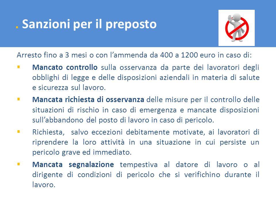. Sanzioni per il preposto Arresto fino a 3 mesi o con lammenda da 400 a 1200 euro in caso di: Mancato controllo sulla osservanza da parte dei lavorat