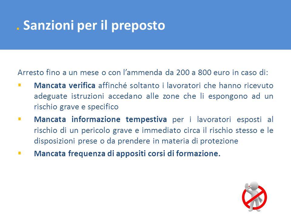 . Sanzioni per il preposto Arresto fino a un mese o con lammenda da 200 a 800 euro in caso di: Mancata verifica affinché soltanto i lavoratori che han
