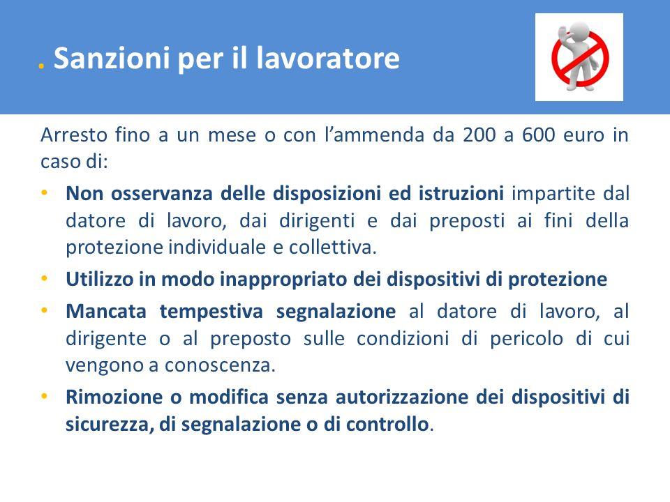 . Sanzioni per il lavoratore Arresto fino a un mese o con lammenda da 200 a 600 euro in caso di: Non osservanza delle disposizioni ed istruzioni impar