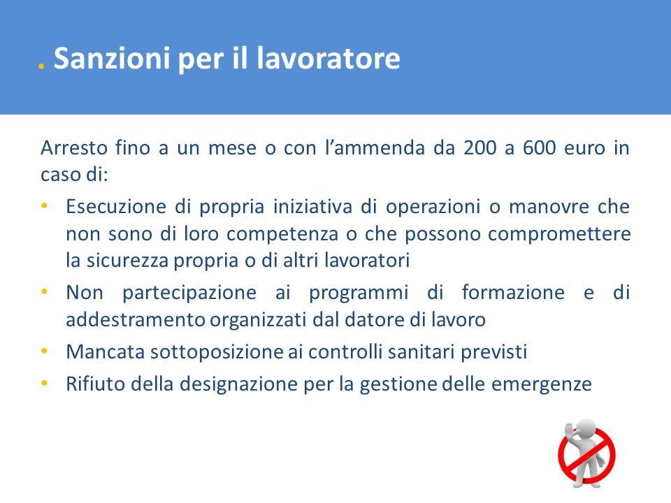 . Sanzioni per il lavoratore Arresto fino a un mese o con lammenda da 200 a 600 euro in caso di: Esecuzione di propria iniziativa di operazioni o mano