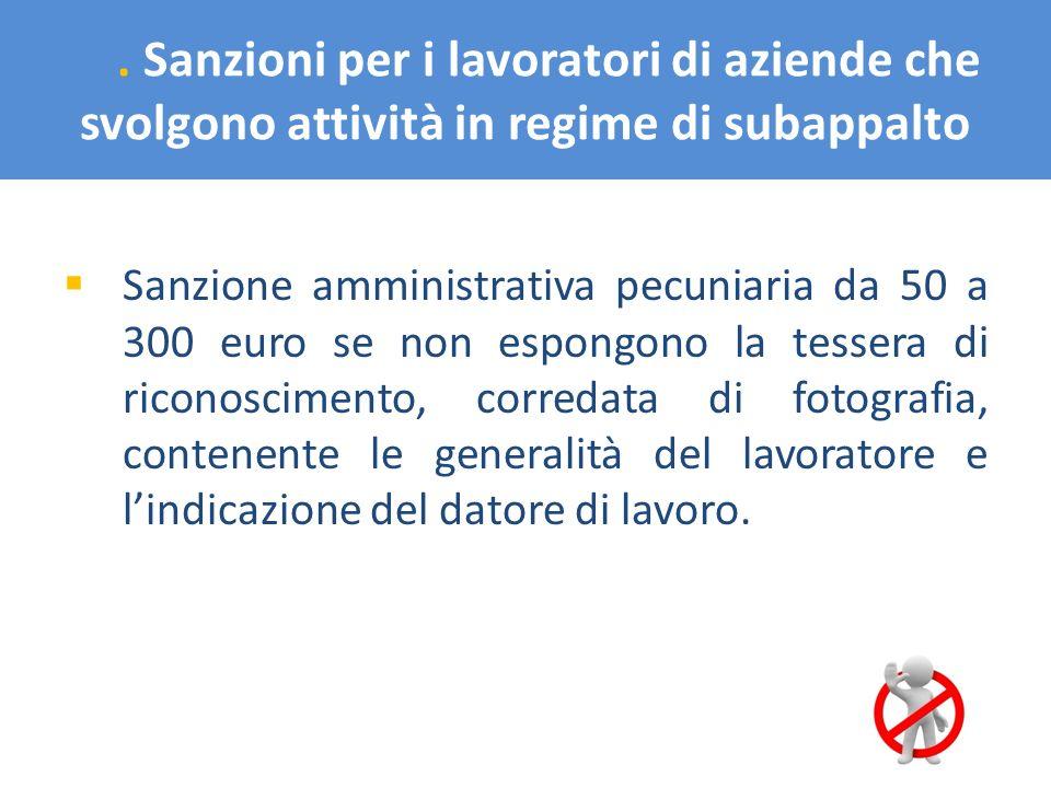 . Sanzioni per i lavoratori di aziende che svolgono attività in regime di subappalto Sanzione amministrativa pecuniaria da 50 a 300 euro se non espong