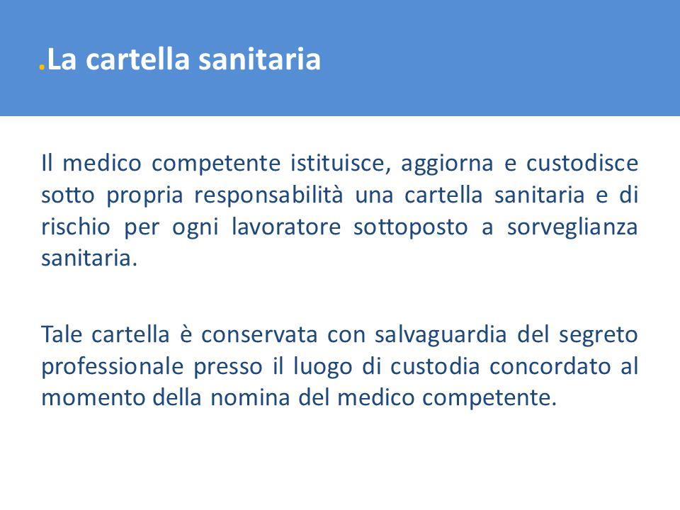 .La cartella sanitaria Il medico competente istituisce, aggiorna e custodisce sotto propria responsabilità una cartella sanitaria e di rischio per ogn