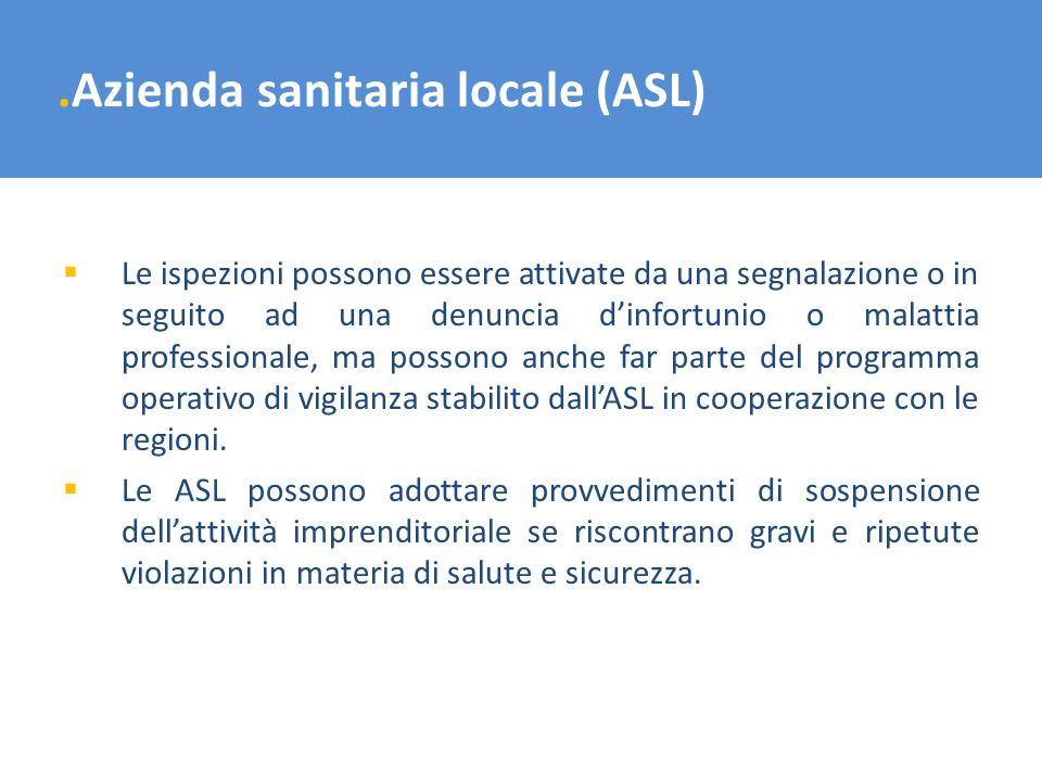 .Azienda sanitaria locale (ASL) Le ispezioni possono essere attivate da una segnalazione o in seguito ad una denuncia dinfortunio o malattia professio