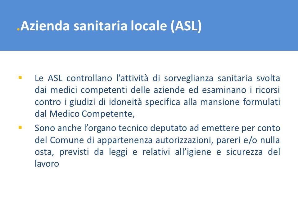 .Azienda sanitaria locale (ASL) Le ASL controllano lattività di sorveglianza sanitaria svolta dai medici competenti delle aziende ed esaminano i ricor