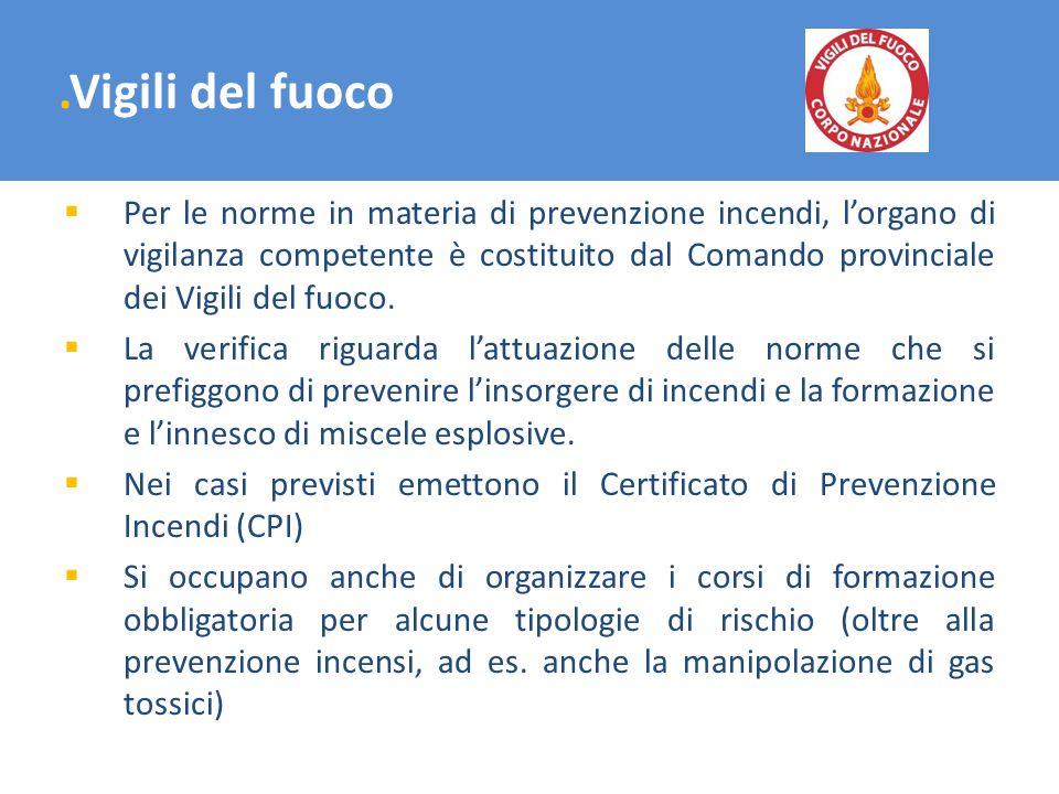 .Vigili del fuoco Per le norme in materia di prevenzione incendi, lorgano di vigilanza competente è costituito dal Comando provinciale dei Vigili del